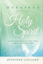 Mornings With the Holy Spirit: Listening Daily to the Still, Small Voice of God (Book) by Jennifer LeClaire