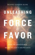 Unleashing the Force of Favor: How to Experience More of God's Abundance (Book) by Duane Vander Klok