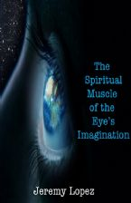 The Spiritual Muscle of the Eye's Imagination (ebook) by Jeremy Lopez