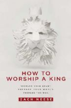 How to Worship a King: Prepare Your Heart. Prepare Your World. Prepare the Way (book) by Zach Neese