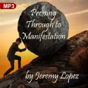 CPressing Through to Manifestation (MP3 Teaching) by Jeremy Lopez - Click To Enlarge