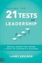 Passing the 21 Tests of Leadership: Biblical Insights for Leaving a Legacy of Leadership and Influence (Book) Larry Kreider